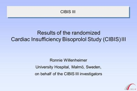 CIBIS III Ronnie Willenheimer University Hospital, Malmö, Sweden, on behalf of the CIBIS III investigators Results of the randomized Cardiac Insufficiency.