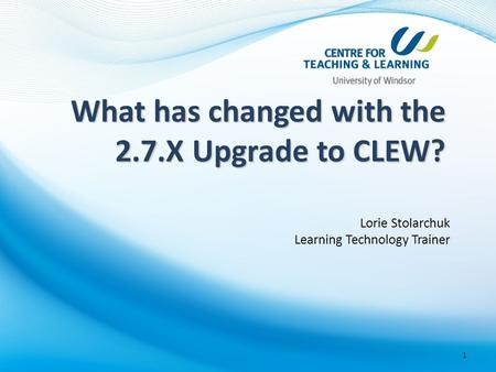 Lorie Stolarchuk Learning Technology Trainer 1 What has changed with the 2.7.X Upgrade to CLEW?