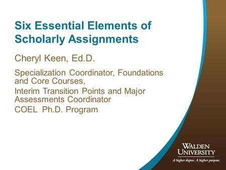 Six Essential Elements of Scholarly Assignments Cheryl Keen, Ed.D. Specialization Coordinator, Foundations and Core Courses, Interim Transition Points.