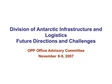 The National Science Foundation * Office of Polar Programs * United States Antarctic Program Division of Antarctic Infrastructure and Logistics Future.