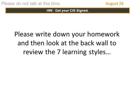 Please write down your homework and then look at the back wall to review the 7 learning styles… August 26 Please do not talk at this time. HW: Get your.