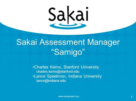 "1 Sakai Assessment Manager ""Samigo"" Charles Kerns, Stanford University Lance Speelmon, Indiana University."