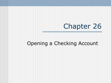 Chapter 26 Opening a Checking Account. Advantages of Checking Account Convenience – spend money through paper (checks) or the EFT systems. Safety – from.