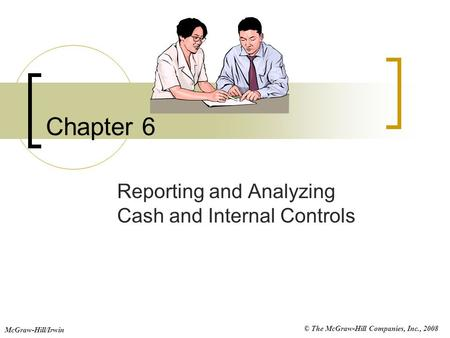 © The McGraw-Hill Companies, Inc., 2008 McGraw-Hill/Irwin Chapter 6 Reporting and Analyzing Cash and Internal Controls.