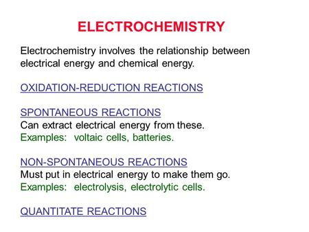 ELECTROCHEMISTRY Electrochemistry involves the relationship between electrical energy and chemical energy. OXIDATION-REDUCTION REACTIONS SPONTANEOUS REACTIONS.