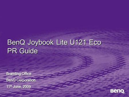BenQ Joybook Lite U121 Eco PR Guide Branding Office BenQ Corporation 11 th June, 2009 Branding Office BenQ Corporation 11 th June, 2009.