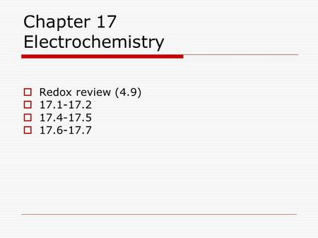 Chapter 17 Electrochemistry  Redox review (4.9)  17.1-17.2  17.4-17.5  17.6-17.7.