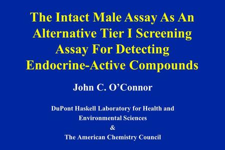 John C. O'Connor DuPont Haskell Laboratory for Health and Environmental Sciences & The American Chemistry Council The Intact Male Assay As An Alternative.