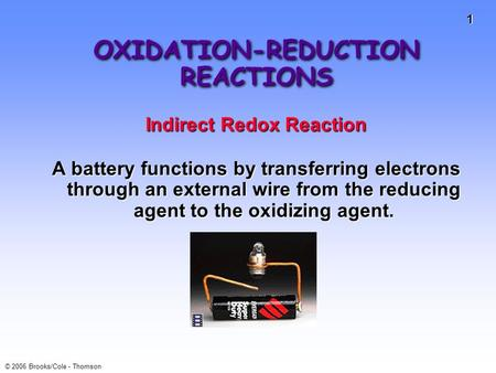 1 © 2006 Brooks/Cole - Thomson OXIDATION-REDUCTION REACTIONS Indirect Redox Reaction A battery functions by transferring electrons through an external.