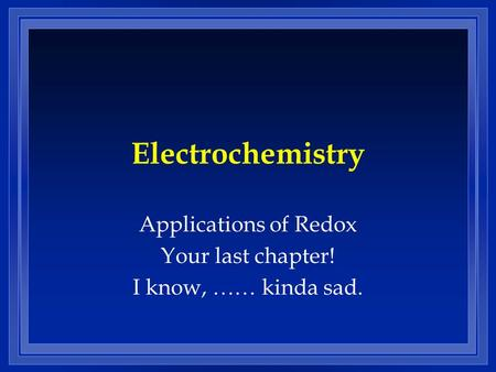 Applications of Redox Your last chapter! I know, …… kinda sad.