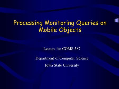 Processing Monitoring Queries on Mobile Objects Lecture for COMS 587 Department of Computer Science Iowa State University.