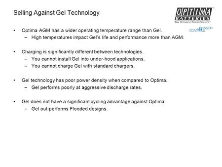 Selling Against Gel Technology Optima AGM has a wider operating temperature range than Gel. –High temperatures impact Gel's life and performance more than.