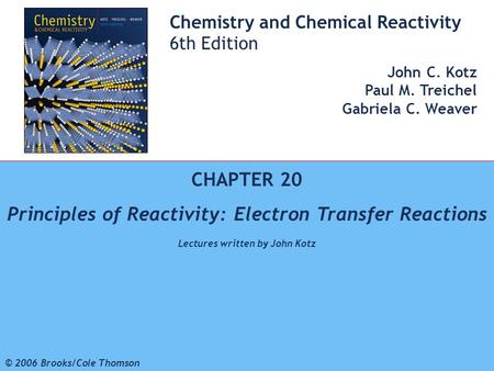 1 © 2006 Brooks/Cole - Thomson Chemistry and Chemical Reactivity 6th Edition John C. Kotz Paul M. Treichel Gabriela C. Weaver CHAPTER 20 Principles of.