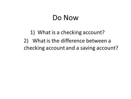 Do Now 1)What is a checking account? 2) What is the difference between a checking account and a saving account?