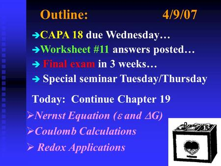 Outline:4/9/07 Today: Continue Chapter 19  Nernst Equation (  and  G)  Coulomb Calculations  Redox Applications è CAPA 18 due Wednesday… è Worksheet.