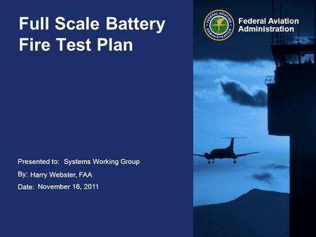Presented to: By: Date: Federal Aviation Administration Full Scale Battery Fire Test Plan Systems Working Group Harry Webster, FAA November 16, 2011.