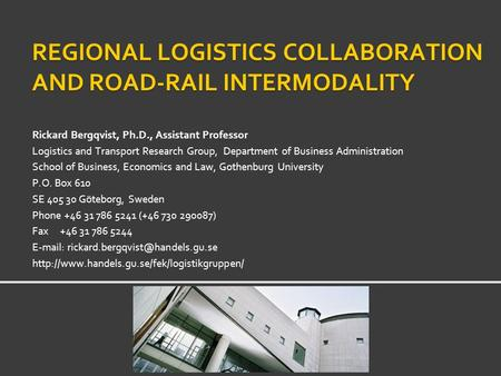 REGIONAL LOGISTICS COLLABORATION AND ROAD-RAIL INTERMODALITY Rickard Bergqvist, Ph.D., Assistant Professor Logistics and Transport Research Group, Department.