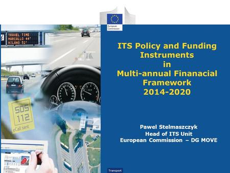 Transport ITS Policy and Funding Instruments in Multi-annual Finanacial Framework 2014-2020 Pawel Stelmaszczyk Head of ITS Unit European Commission – DG.
