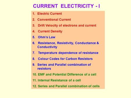 CURRENT ELECTRICITY - I 1.Electric Current 2.Conventional Current 3. Drift Velocity of electrons and current 4. Current Density 5. Ohm's Law 6. Resistance,