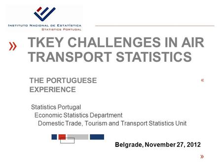 Statistics Portugal Economic Statistics Department Domestic Trade, Tourism and Transport Statistics Unit « Belgrade, November 27, 2012 « TKEY CHALLENGES.