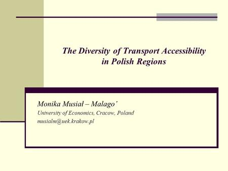 The Diversity of Transport Accessibility in Polish Regions Monika Musiał – Malago' University of Economics, Cracow, Poland
