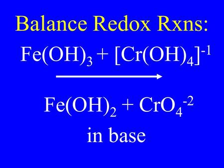 Balance Redox Rxns: Fe(OH) 3 + [Cr(OH) 4 ] -1 Fe(OH) 2 + CrO 4 -2 in base.