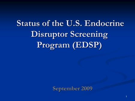 Status of the U.S. Endocrine Disruptor Screening Program (EDSP) Status of the U.S. Endocrine Disruptor Screening Program (EDSP) September 2009 1.