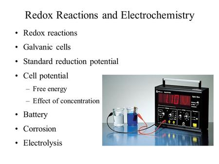 Redox Reactions and Electrochemistry Redox reactions Galvanic cells Standard reduction potential Cell potential –Free energy –Effect of concentration Battery.