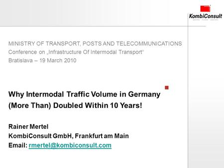 2010-03-19 Chart 1 Why Intermodal Traffic Volume in Germany (More Than) Doubled Within 10 Years! Rainer Mertel KombiConsult GmbH, Frankfurt am Main Email: