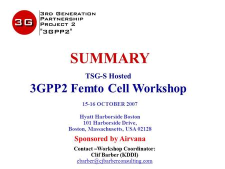 SUMMARY TSG-S Hosted 3GPP2 Femto Cell Workshop 15-16 OCTOBER 2007 Hyatt Harborside Boston 101 Harborside Drive, Boston, Massachusetts, USA 02128 Sponsored.