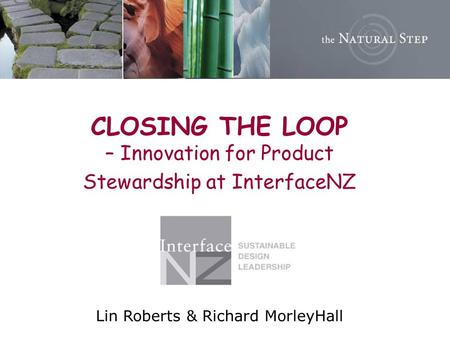 CLOSING THE LOOP – Innovation for Product Stewardship at InterfaceNZ Lin Roberts & Richard MorleyHall.