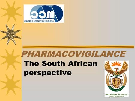 PHARMACOVIGILANCE The South African perspective. Medicine Control Council The Medicines Control Council of South Africa is an independent and impartial.