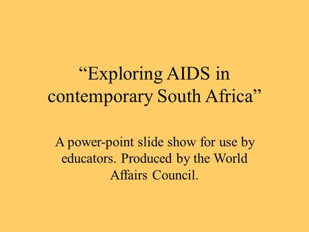 """Exploring AIDS in contemporary South Africa"" A power-point slide show for use by educators. Produced by the World Affairs Council."