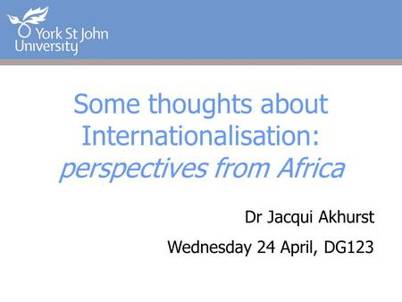 Some thoughts about Internationalisation: perspectives from Africa Dr Jacqui Akhurst Wednesday 24 April, DG123.