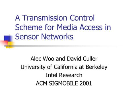 A Transmission Control Scheme for Media Access in Sensor Networks Alec Woo and David Culler University of California at Berkeley Intel Research ACM SIGMOBILE.