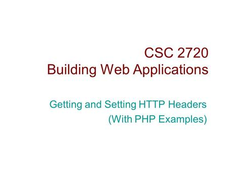 CSC 2720 Building Web Applications Getting and Setting HTTP Headers (With PHP Examples)
