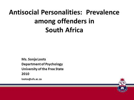 Antisocial Personalities: Prevalence among offenders in South Africa Ms. Sonja Loots Department of Psychology University of the Free State 2010