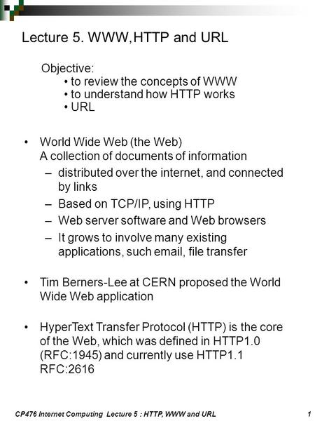 CP476 Internet Computing Lecture 5 : HTTP, WWW and URL 1 Lecture 5. WWW, HTTP and URL Objective: to review the concepts of WWW to understand how HTTP works.