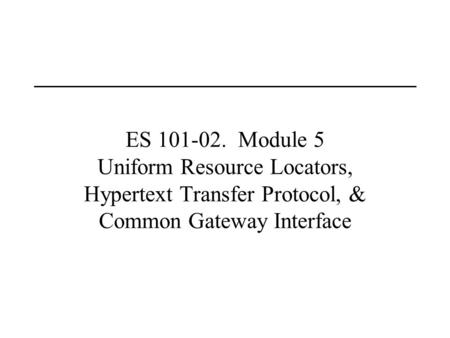 ES 101-02. Module 5 Uniform Resource Locators, Hypertext Transfer Protocol, & Common Gateway Interface.
