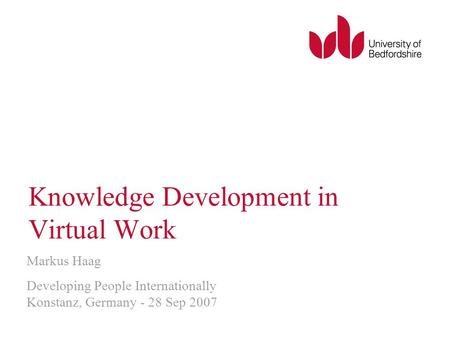 Knowledge Development in Virtual Work Markus Haag Developing People Internationally Konstanz, Germany - 28 Sep 2007.