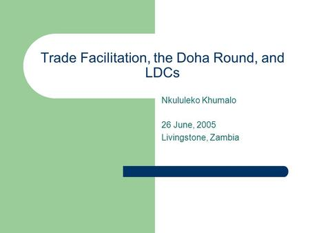 Trade Facilitation, the Doha Round, and LDCs Nkululeko Khumalo 26 June, 2005 Livingstone, Zambia.