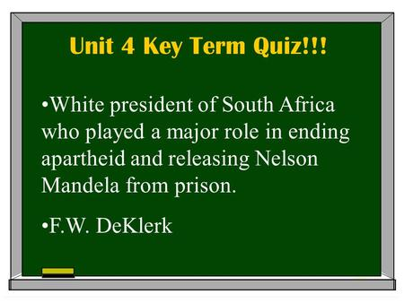 Unit 4 Key Term Quiz!!! White president of South Africa who played a major role in ending apartheid and releasing Nelson Mandela from prison. F.W. DeKlerk.