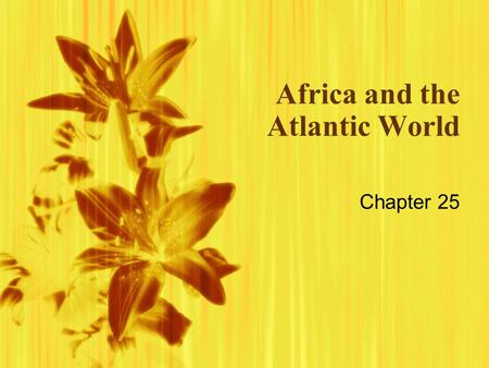 Africa and the Atlantic World Chapter 25. African Slave Trade  Slavery had existed in Africa for centuries  Well established slave trade with Indian.