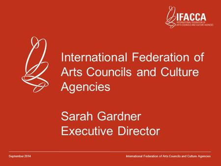 International Federation of Arts Councils and Culture Agencies Sarah Gardner Executive Director September 2014International Federation of Arts Councils.