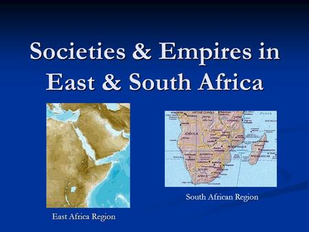 Societies & Empires in East & South Africa East Africa Region South African Region.