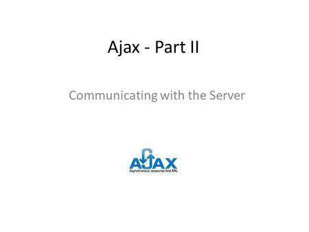 Ajax - Part II Communicating with the Server. Learning Objectives By the end of this lecture, you should be able to: – Describe the overview of steps.