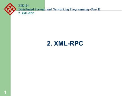 1 EIE424 Distributed Systems and Networking Programming –Part II 2. XML-RPC.