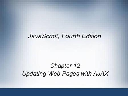 JavaScript, Fourth Edition Chapter 12 Updating Web Pages with AJAX.