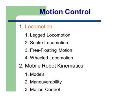 Motion Control 1. Locomotion 1. Legged Locomotion 2. Snake Locomotion 3. Free-Floating Motion 4. Wheeled Locomotion 2. Mobile Robot Kinematics 1. Models.
