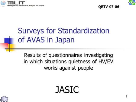 1 Surveys for Standardization of AVAS in Japan Results of questionnaires investigating in which situations quietness of HV/EV works against people JASIC.